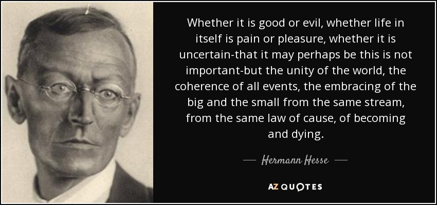 Whether it is good or evil, whether life in itself is pain or pleasure, whether it is uncertain-that it may perhaps be this is not important-but the unity of the world, the coherence of all events, the embracing of the big and the small from the same stream, from the same law of cause, of becoming and dying. - Hermann Hesse