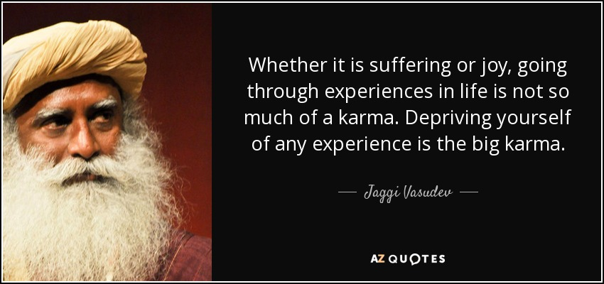Whether it is suffering or joy, going through experiences in life is not so much of a karma. Depriving yourself of any experience is the big karma. - Jaggi Vasudev