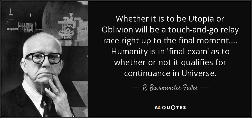 Whether it is to be Utopia or Oblivion will be a touch-and-go relay race right up to the final moment.... Humanity is in 'final exam' as to whether or not it qualifies for continuance in Universe. - R. Buckminster Fuller
