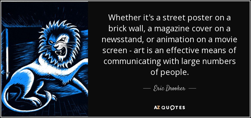 Whether it's a street poster on a brick wall, a magazine cover on a newsstand, or animation on a movie screen - art is an effective means of communicating with large numbers of people. - Eric Drooker
