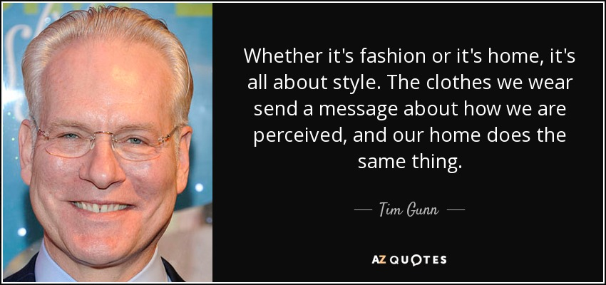 Whether it's fashion or it's home, it's all about style. The clothes we wear send a message about how we are perceived, and our home does the same thing. - Tim Gunn