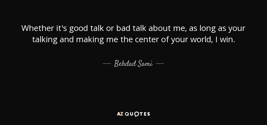 Behdad Sami quote: Whether it's good talk or bad talk about me, as
