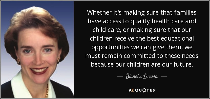 Whether it's making sure that families have access to quality health care and child care, or making sure that our children receive the best educational opportunities we can give them, we must remain committed to these needs because our children are our future. - Blanche Lincoln