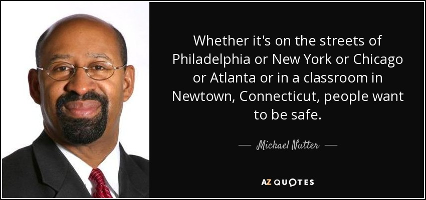 Whether it's on the streets of Philadelphia or New York or Chicago or Atlanta or in a classroom in Newtown, Connecticut, people want to be safe. - Michael Nutter