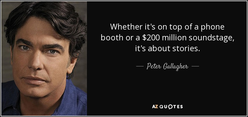 Whether it's on top of a phone booth or a $200 million soundstage, it's about stories. - Peter Gallagher