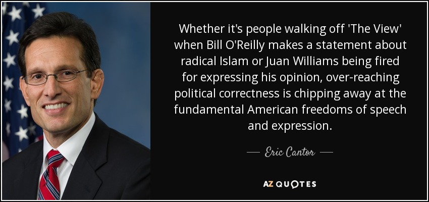 Whether it's people walking off 'The View' when Bill O'Reilly makes a statement about radical Islam or Juan Williams being fired for expressing his opinion, over-reaching political correctness is chipping away at the fundamental American freedoms of speech and expression. - Eric Cantor
