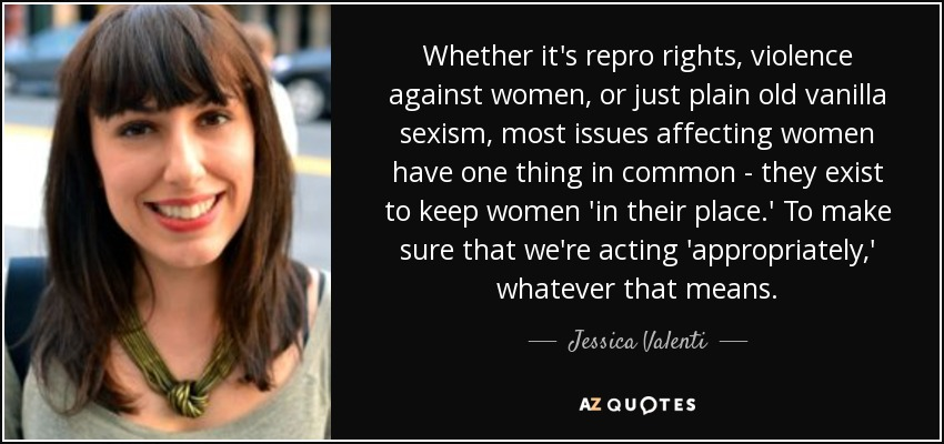 Whether it's repro rights, violence against women, or just plain old vanilla sexism, most issues affecting women have one thing in common - they exist to keep women 'in their place.' To make sure that we're acting 'appropriately,' whatever that means. - Jessica Valenti