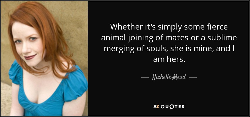 Whether it's simply some fierce animal joining of mates or a sublime merging of souls, she is mine, and I am hers. - Richelle Mead