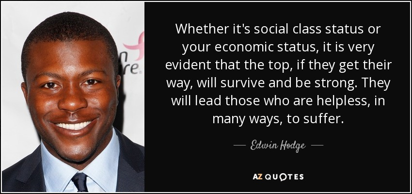 Whether it's social class status or your economic status, it is very evident that the top, if they get their way, will survive and be strong. They will lead those who are helpless, in many ways, to suffer. - Edwin Hodge