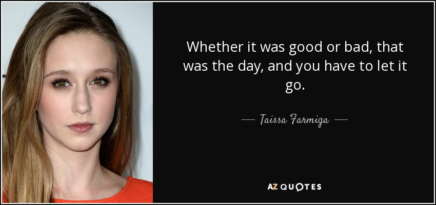 Whether it was good or bad, that was the day, and you have to let it go. - Taissa Farmiga