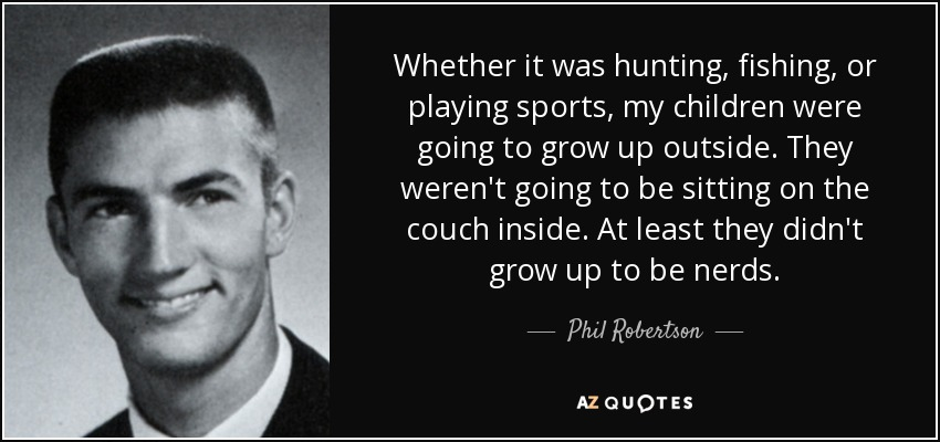 Whether it was hunting, fishing, or playing sports, my children were going to grow up outside. They weren't going to be sitting on the couch inside. At least they didn't grow up to be nerds. - Phil Robertson
