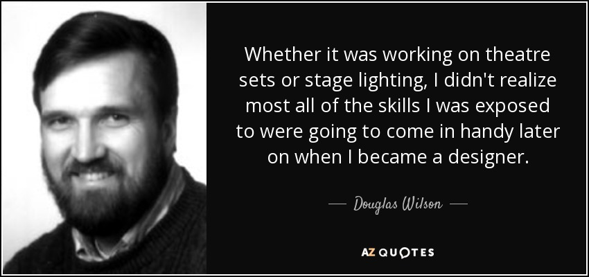 Whether it was working on theatre sets or stage lighting, I didn't realize most all of the skills I was exposed to were going to come in handy later on when I became a designer. - Douglas Wilson