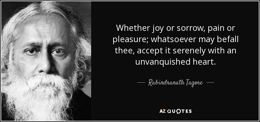 Whether joy or sorrow, pain or pleasure; whatsoever may befall thee, accept it serenely with an unvanquished heart. - Rabindranath Tagore
