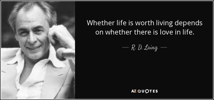 Whether life is worth living depends on whether there is love in life. - R. D. Laing
