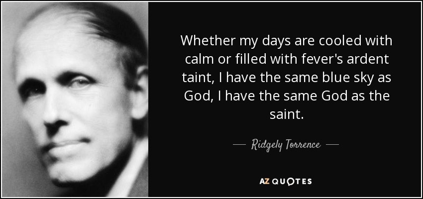 Whether my days are cooled with calm or filled with fever's ardent taint, I have the same blue sky as God, I have the same God as the saint. - Ridgely Torrence