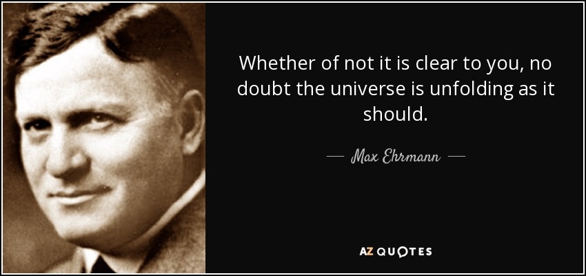 Whether of not it is clear to you, no doubt the universe is unfolding as it should. - Max Ehrmann