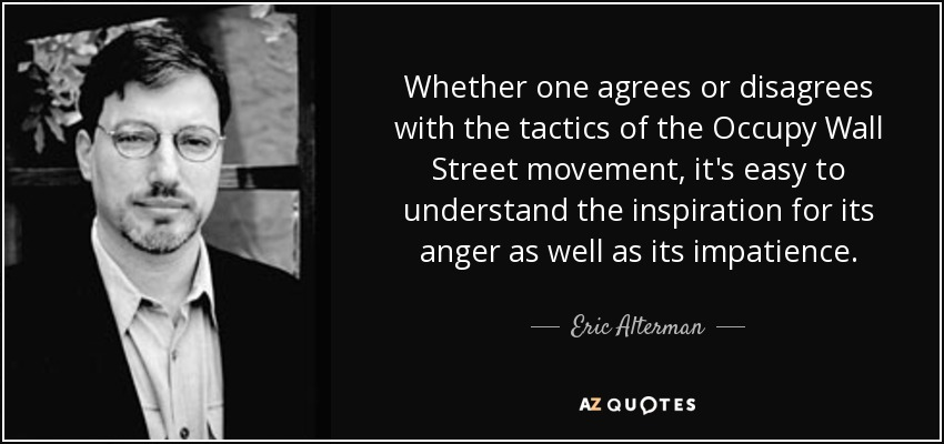 Whether one agrees or disagrees with the tactics of the Occupy Wall Street movement, it's easy to understand the inspiration for its anger as well as its impatience. - Eric Alterman
