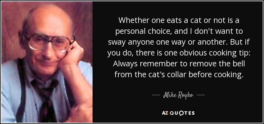 Whether one eats a cat or not is a personal choice, and I don't want to sway anyone one way or another. But if you do, there is one obvious cooking tip: Always remember to remove the bell from the cat's collar before cooking. - Mike Royko