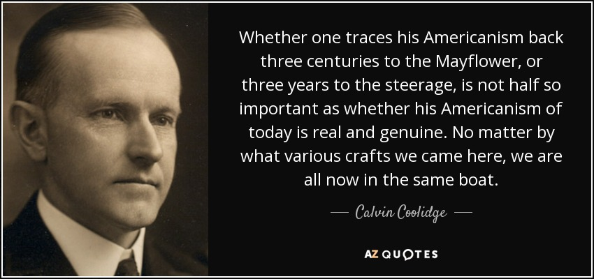 Whether one traces his Americanism back three centuries to the Mayflower, or three years to the steerage, is not half so important as whether his Americanism of today is real and genuine. No matter by what various crafts we came here, we are all now in the same boat. - Calvin Coolidge