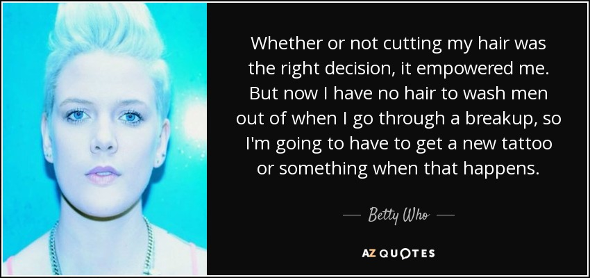 Whether or not cutting my hair was the right decision, it empowered me. But now I have no hair to wash men out of when I go through a breakup, so I'm going to have to get a new tattoo or something when that happens. - Betty Who