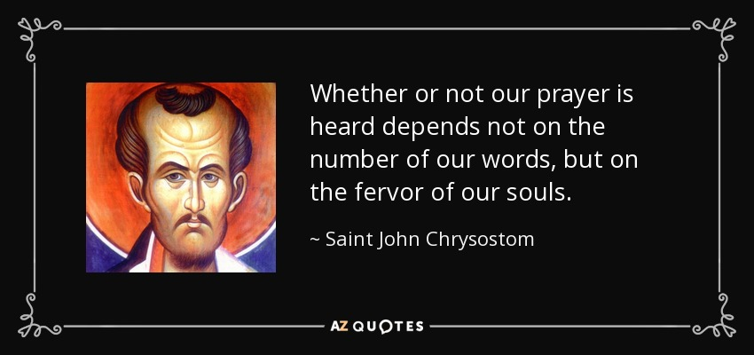 Whether or not our prayer is heard depends not on the number of our words, but on the fervor of our souls. - Saint John Chrysostom