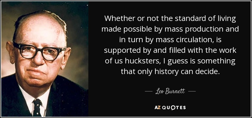 Whether or not the standard of living made possible by mass production and in turn by mass circulation, is supported by and filled with the work of us hucksters, I guess is something that only history can decide. - Leo Burnett