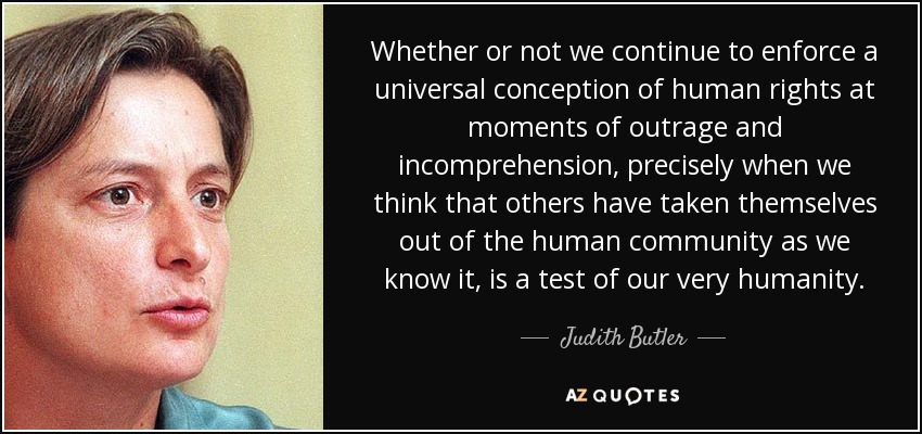 Whether or not we continue to enforce a universal conception of human rights at moments of outrage and incomprehension, precisely when we think that others have taken themselves out of the human community as we know it, is a test of our very humanity. - Judith Butler