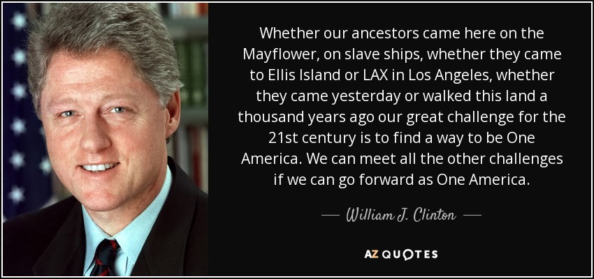 Whether our ancestors came here on the Mayflower, on slave ships, whether they came to Ellis Island or LAX in Los Angeles, whether they came yesterday or walked this land a thousand years ago our great challenge for the 21st century is to find a way to be One America. We can meet all the other challenges if we can go forward as One America. - William J. Clinton