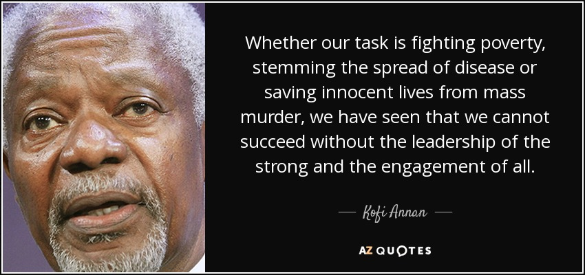Whether our task is fighting poverty, stemming the spread of disease or saving innocent lives from mass murder, we have seen that we cannot succeed without the leadership of the strong and the engagement of all. - Kofi Annan