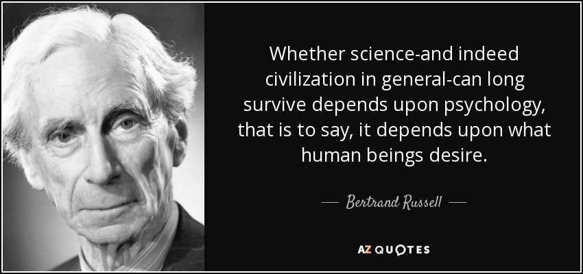 Whether science-and indeed civilization in general-can long survive depends upon psychology, that is to say, it depends upon what human beings desire. - Bertrand Russell