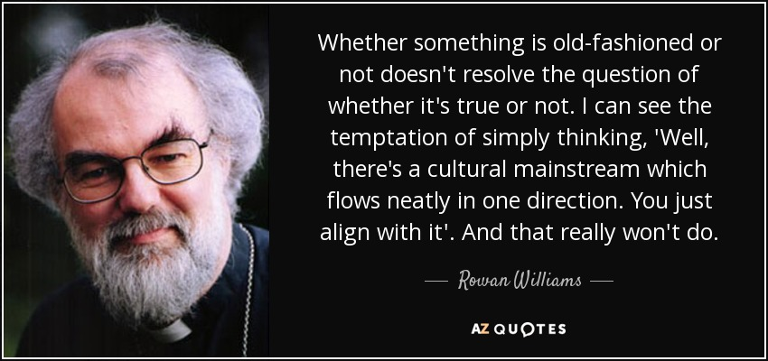 Whether something is old-fashioned or not doesn't resolve the question of whether it's true or not. I can see the temptation of simply thinking, 'Well, there's a cultural mainstream which flows neatly in one direction. You just align with it'. And that really won't do. - Rowan Williams