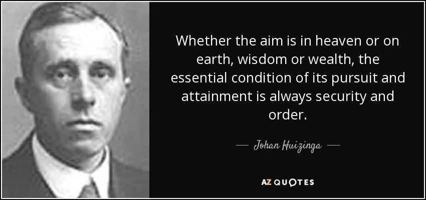 Whether the aim is in heaven or on earth, wisdom or wealth, the essential condition of its pursuit and attainment is always security and order. - Johan Huizinga