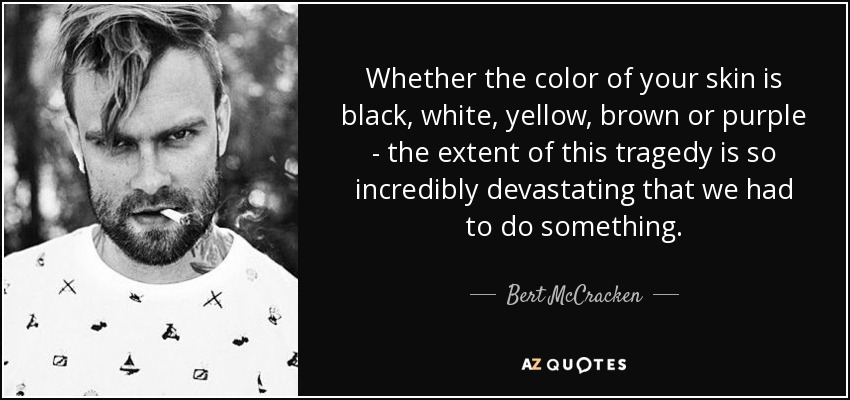 Whether the color of your skin is black, white, yellow, brown or purple - the extent of this tragedy is so incredibly devastating that we had to do something. - Bert McCracken