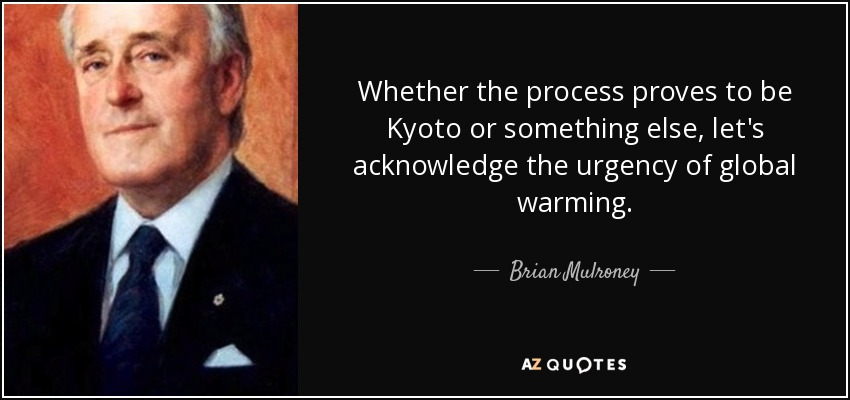 Whether the process proves to be Kyoto or something else, let's acknowledge the urgency of global warming. - Brian Mulroney