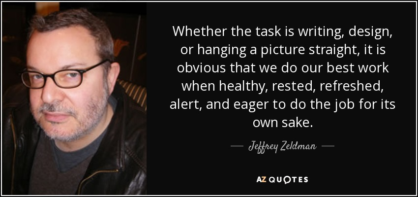 Whether the task is writing, design, or hanging a picture straight, it is obvious that we do our best work when healthy, rested, refreshed, alert, and eager to do the job for its own sake. - Jeffrey Zeldman