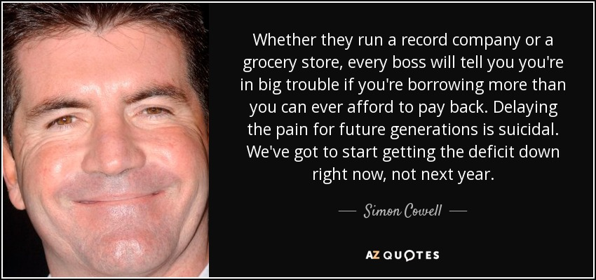 Whether they run a record company or a grocery store, every boss will tell you you're in big trouble if you're borrowing more than you can ever afford to pay back. Delaying the pain for future generations is suicidal. We've got to start getting the deficit down right now, not next year. - Simon Cowell