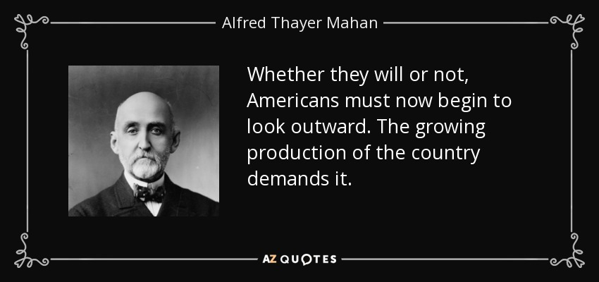 Whether they will or not, Americans must now begin to look outward. The growing production of the country demands it. - Alfred Thayer Mahan