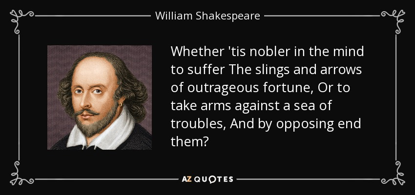 Whether 'tis nobler in the mind to suffer The slings and arrows of outrageous fortune, Or to take arms against a sea of troubles, And by opposing end them? - William Shakespeare