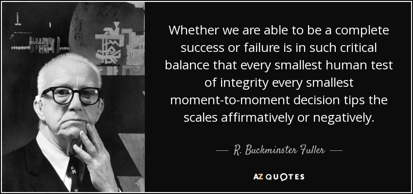 Whether we are able to be a complete success or failure is in such critical balance that every smallest human test of integrity every smallest moment-to-moment decision tips the scales affirmatively or negatively. - R. Buckminster Fuller