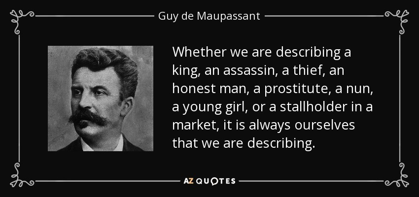 Whether we are describing a king, an assassin, a thief, an honest man, a prostitute, a nun, a young girl, or a stallholder in a market, it is always ourselves that we are describing. - Guy de Maupassant