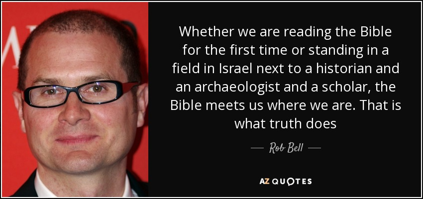 Whether we are reading the Bible for the first time or standing in a field in Israel next to a historian and an archaeologist and a scholar, the Bible meets us where we are. That is what truth does - Rob Bell