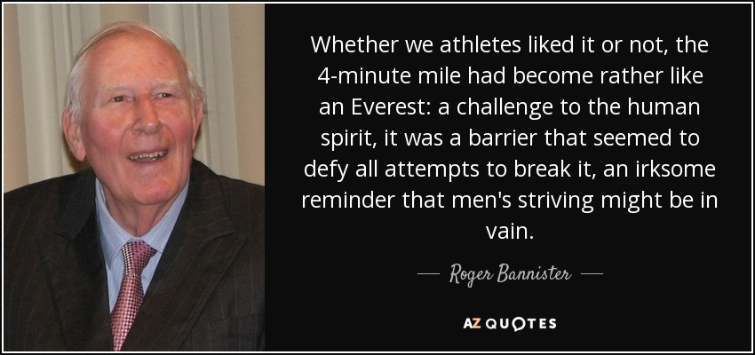 Whether we athletes liked it or not, the 4-minute mile had become rather like an Everest: a challenge to the human spirit, it was a barrier that seemed to defy all attempts to break it, an irksome reminder that men's striving might be in vain. - Roger Bannister