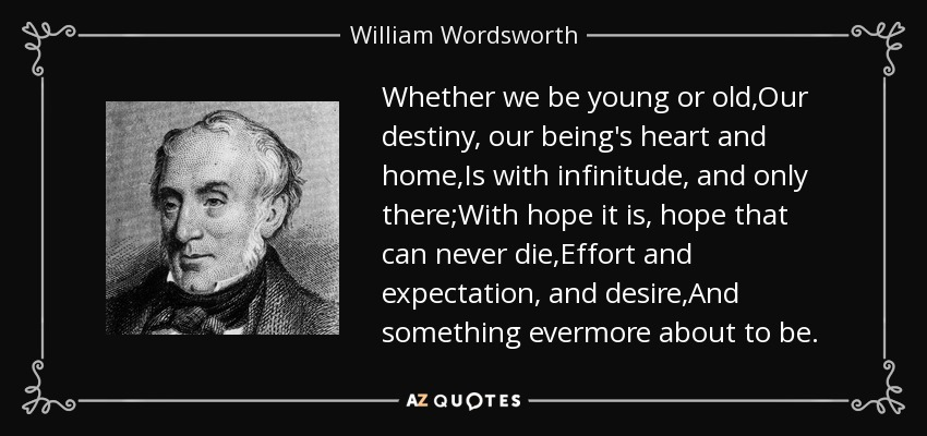 Whether we be young or old,Our destiny, our being's heart and home,Is with infinitude, and only there;With hope it is, hope that can never die,Effort and expectation, and desire,And something evermore about to be. - William Wordsworth