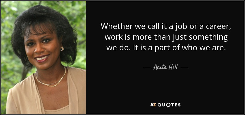 Whether we call it a job or a career, work is more than just something we do. It is a part of who we are. - Anita Hill