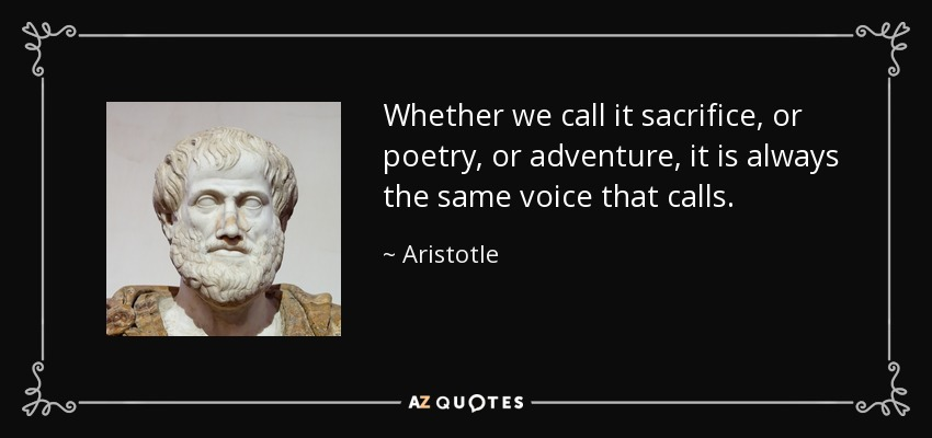 Whether we call it sacrifice, or poetry, or adventure, it is always the same voice that calls. - Aristotle
