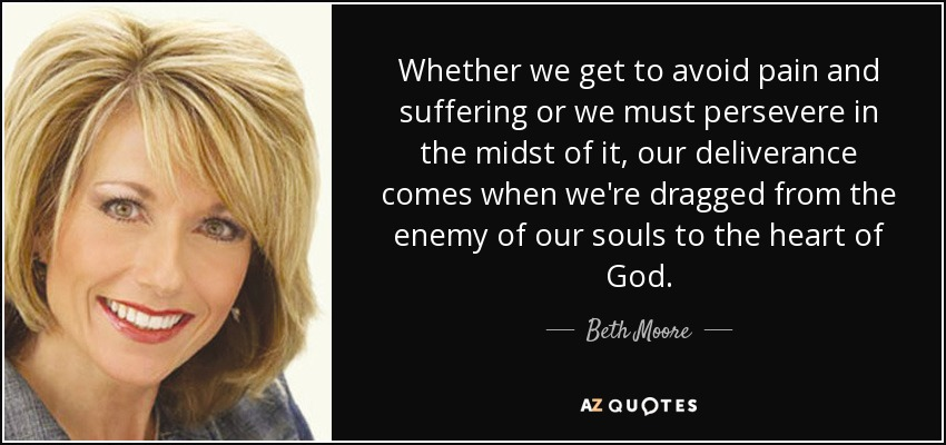 Whether we get to avoid pain and suffering or we must persevere in the midst of it, our deliverance comes when we're dragged from the enemy of our souls to the heart of God. - Beth Moore