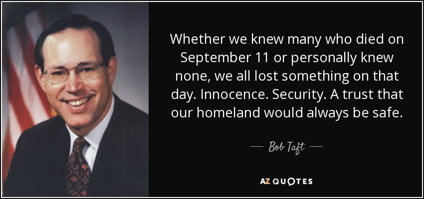 Whether we knew many who died on September 11 or personally knew none, we all lost something on that day. Innocence. Security. A trust that our homeland would always be safe. - Bob Taft