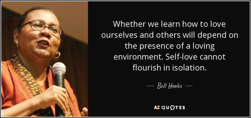 Whether we learn how to love ourselves and others will depend on the presence of a loving environment. Self-love cannot flourish in isolation. - Bell Hooks