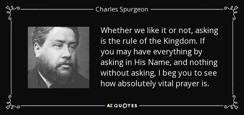 Whether we like it or not, asking is the rule of the Kingdom. If you may have everything by asking in His Name, and nothing without asking, I beg you to see how absolutely vital prayer is. - Charles Spurgeon