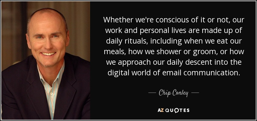 Whether we're conscious of it or not, our work and personal lives are made up of daily rituals, including when we eat our meals, how we shower or groom, or how we approach our daily descent into the digital world of email communication. - Chip Conley